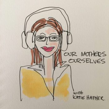 Katie Hafner Our Mothers Ourselves Podcast